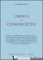 LIBERTA' DAL CONOSCIUTO - KRISHNAMURTI JIDDU