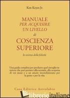 MANUALE PER ACQUISIRE UN LIVELLO DI COSCIENZA SUPERIORE. LA SCIENZA DELLA FELICI - KEYES KEN JR.