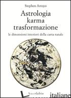 ASTROLOGIA, KARMA, TRASFORMAZIONE. LE DIMENSIONI INTERIORI DELLA CARTA NATALE - ARROYO STEPHEN