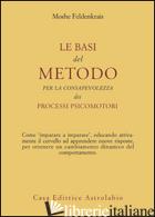 BASI DEL METODO PER LA CONSAPEVOLEZZA DEI PROCESSI PSICOMOTORI (LE) - FELDENKRAIS MOSHE