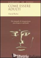 COME ESSERE ADULTI. UN MANUALE DI INTEGRAZIONE PSICOLOGICA E SPIRITUALE - RICHO DAVID