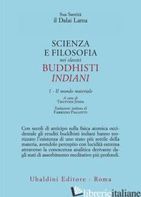 SCIENZA E FILOSOFIA NEI CLASSICI BUDDHISTI INDIANI. VOL. 1: IL MONDO MATERIALE - GYATSO TENZIN (DALAI LAMA); JINPA T. (CUR.)