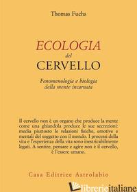 ECOLOGIA DEL CERVELLO. FENOMENOLOGIA E BIOLOGIA DELLA MENTE INCARNATA - FUCHS THOMAS; MEZZALIRA S. (CUR.)