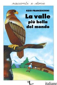VALLE PIU' BELLA DEL MONDO. RACCONTI DAL VERO (LA) - FRANCESCHINI EZIO