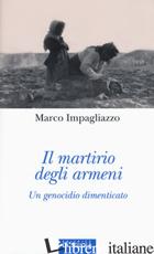 MARTIRIO DEGLI ARMENI. UN GENOCIDIO DIMENTICATO. EDIZ. ILLUSTRATA (IL) - IMPAGLIAZZO MARCO