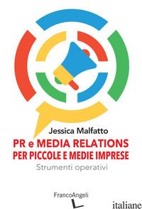 PR E MEDIA RELATIONS PER PICCOLE E MEDIE IMPRESE. STRUMENTI OPERATIVI - MALFATTO JESSICA