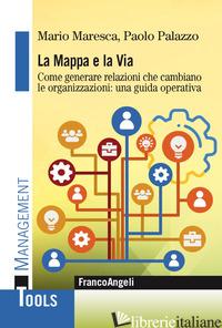 MAPPA E LA VIA. COME GENERARE RELAZIONI CHE CAMBIANO LE ORGANIZZAZIONI: UNA GUID - MARESCA MARIO; PALAZZO PAOLO