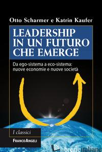 LEADERSHIP IN UN FUTURO CHE EMERGE. DA EGO-SISTEMA A ECO-SISTEMA: NUOVE ECONOMIE - SCHARMER OTTO; KAUFER KATRIN