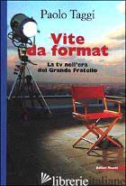 VITE DA FORMAT. LA TV NELL'ERA DEL GRANDE FRATELLO - TAGGI PAOLO