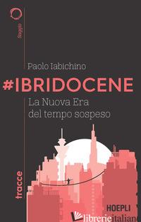 #IBRIDOCENE. LA NUOVA ERA DEL TEMPO SOSPESO - IABICHINO PAOLO