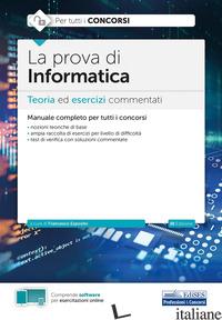 PROVA DI INFORMATICA. TEORIA ED ESERCIZI COMMENTATI PER TUTTI I CONCORSI. CON SO - ESPOSITO F. (CUR.)