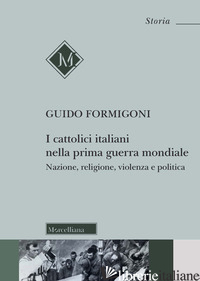 CATTOLICI ITALIANI NELLA PRIMA GUERRA MONDIALE. NAZIONE, RELIGIONE, VIOLENZA E P - FORMIGONI GUIDO