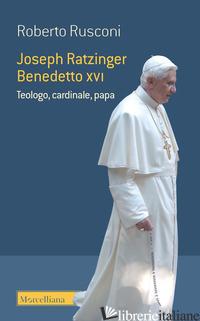JOSEPH RATZINGER BENEDETTO XVI. TEOLOGO, CARDINALE, PAPA - RUSCONI ROBERTO