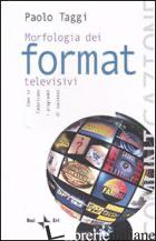 MORFOLOGIA DEI FORMAT TELEVISIVI. COME SI FABBRICANO I PROGRAMMI DI SUCCESSO - TAGGI PAOLO