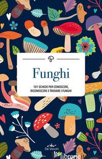 FUNGHI. 101 SCHEDE PER CONOSCERE, RICONOSCERE E TROVARE I FUNGHI -