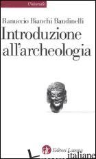 INTRODUZIONE ALL'ARCHEOLOGIA CLASSICA COME STORIA DELL'ARTE ANTICA - BIANCHI BANDINELLI RANUCCIO; FRANCHI DELL'ORTO L. (CUR.)