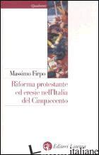 RIFORMA PROTESTANTE ED ERESIE NELL'ITALIA DEL CINQUECENTO. UN PROFILO STORICO - FIRPO MASSIMO
