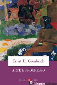 ARTE E PROGRESSO. STORIA E INFLUENZA DI UN'IDEA. EDIZ. ILLUSTRATA - GOMBRICH ERNST H.