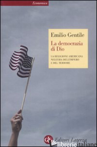 DEMOCRAZIA DI DIO. LA RELIGIONE AMERICANA NELL'ERA DELL'IMPERO E DEL TERRORE (LA - GENTILE EMILIO