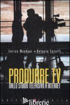 PRODURRE TV. DALLO STUDIO TELEVISIVO A INTERNET - MENDUNI ENRICO; CATOLFI ANTONIO