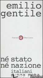 NE' STATO NE' NAZIONE. ITALIANI SENZA META - GENTILE EMILIO