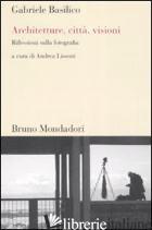 ARCHITETTURE, CITTA', VISIONI. RIFLESSIONI SULLA FOTOGRAFIA. EDIZ. ILLUSTRATA - BASILICO GABRIELE; LISSONI A. (CUR.)