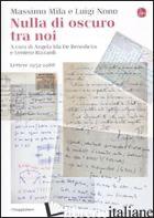 NULLA DI OSCURO TRA NOI. LETTERE 1952-1988 - MILA MASSIMO; NONO LUIGI; DE BENEDICTIS A. I. (CUR.); RIZZARDI V. (CUR.)