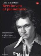 BEETHOVEN AL PIANOFORTE. IMPROVVISAZIONE, COMPOSIZIONE E RICERCA SONORA NEGLI ES - CHIANTORE LUCA