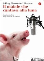 MAIALE CHE CANTAVA ALLA LUNA. LA VITA EMOTIVA DEGLI ANIMALI DA FATTORIA (IL) - MASSON JEFFREY MOUSSAIEFF