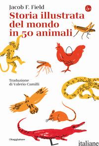STORIA ILLUSTRATA DEL MONDO IN 50 ANIMALI - FIELD JACOB F.