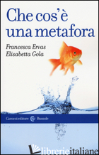 CHE COS'E' UNA METAFORA - ERVAS FRANCESCA; GOLA ELISABETTA