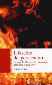 FASCINO DEL PERSECUTORE. GEORGE L. MOSSE E LA CATASTROFE DELL'UOMO MODERNO (IL) - GENTILE EMILIO
