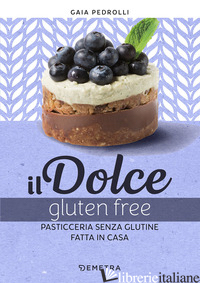 DOLCE GLUTEN FREE. PASTICCERIA SENZA GLUTINE FATTA IN CASA (IL) - PEDROLLI GAIA