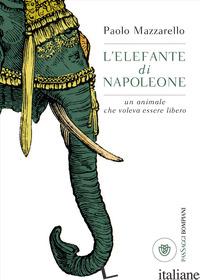 ELEFANTE DI NAPOLEONE. UN ANIMALE CHE VOLEVA ESSERE LIBERO (L') - MAZZARELLO PAOLO