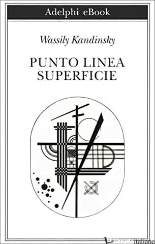 PUNTO, LINEA, SUPERFICIE. CONTRIBUTO ALL'ANALISI DEGLI ELEMENTI PITTORICI - KANDINSKIJ VASILIJ