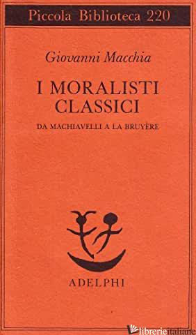 MORALISTI CLASSICI. DA MACHIAVELLI A LA BRUYERE (I) - MACCHIA GIOVANNI