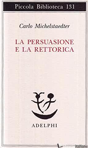 PERSUASIONE E LA RETORICA (LA) - MICHELSTAEDTER CARLO; CAMPAILLA S. (CUR.)