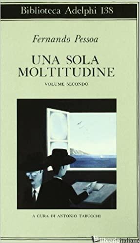 SOLA MOLTITUDINE. TESTO PORTOGHESE A FRONTE (UNA). VOL. 2 - PESSOA FERNANDO; TABUCCHI A. (CUR.)