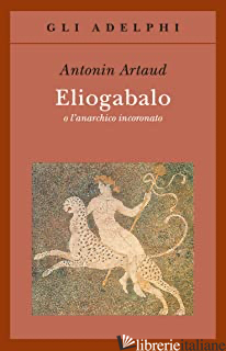 ELIOGABALO O L'ANARCHICO INCORONATO - ARTAUD ANTONIN; GALVANO A. (CUR.)