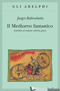 MEDIOEVO FANTASTICO. ANTICHITA' ED ESOTISMI NELL'ARTE GOTICA (IL) - BALTRUSAITIS JURGIS