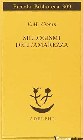 SILLOGISMI DELL'AMAREZZA - CIORAN EMIL M.; RIGONI M. A. (CUR.)