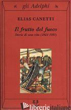 FRUTTO DEL FUOCO. STORIA DI UNA VITA (1921-1931) (IL) - CANETTI ELIAS