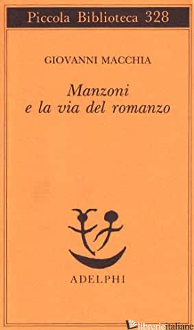 MANZONI E LA VIA DEL ROMANZO - MACCHIA GIOVANNI