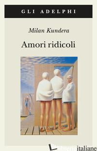 AMORI RIDICOLI - KUNDERA MILAN
