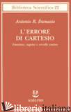 ERRORE DI CARTESIO. EMOZIONE, RAGIONE E CERVELLO UMANO (L') - DAMASIO ANTONIO R.