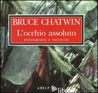 OCCHIO ASSOLUTO. FOTOGRAFIE E TACCUINI. EDIZ. ILLUSTRATA (L') - CHATWIN BRUCE; KING D. (CUR.); WYNDHAM F. (CUR.)