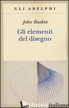 ELEMENTI DEL DISEGNO (GLI) - RUSKIN JOHN