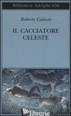 CACCIATORE CELESTE (IL) - CALASSO ROBERTO