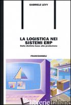 LOGISTICA NEI SISTEMI ERP. DALLA DISTINTA BASE ALLA PRODUZIONE (LA) - LEVY GABRIELE