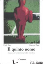 QUINTO UOMO. L'AUTORE DEL CAMPIONATO DI CALCIO SI CONFESSA (IL) - TAGGI PAOLO; TAGGI GIACOMO